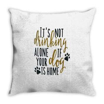 IT'S NOT DRINKING ALONE IF YOUR DOG IS HOME Throw Pillow
