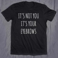 Tumblr Sassy Shirt It's Not You It's Your Eyebrows Slogan Funny Sarcasm Blogger T-shirt