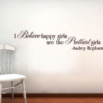 Audrey Hepburn I believe happy girls are the prettiest Vinyl Wall Quote Decal Custom colors and sizes available..