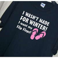 I Wasn't Made For Winter I WANT my FLIP FLOPS! Shirt