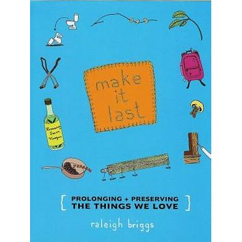Make it Last: Prolonging + Preserving What We Love Book by Raleigh Briggs