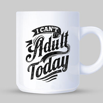 I Can't Adult Today Mug (2 sizes)