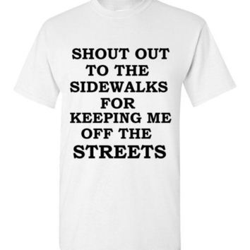 Shout Out to the Sidewalks for Keeping Me Off the Streets T-Shirt