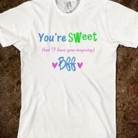 YOU ARE SWEET BUT I LOVE YOU BFF SHIRT