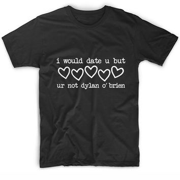 I Would Date U But Ur Not Dylan O'Brien T Shirt Custom Tees New Years
