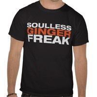 Gingers don't have souls shirts from Zazzle.com