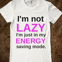 I'M NOT LAZY I'M JUST IN MY ENERGY SAVING MODE