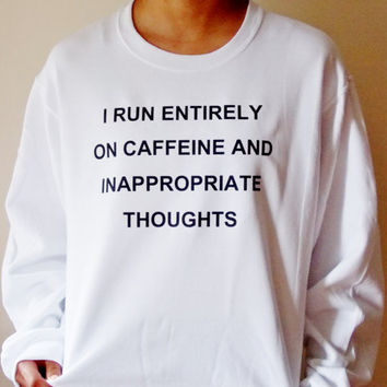 I Run On Caffeine And Inappropriate Thoughts Sweatshirt. Unisex Adult Crew Neck Sweatshirt.