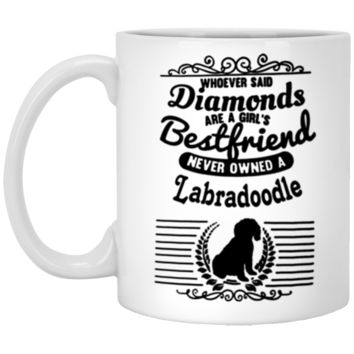 Whoever Said Diamonds Are A Girl's Bestfriend Never Owned A Labradoodle XP8434 11 oz. White Mug