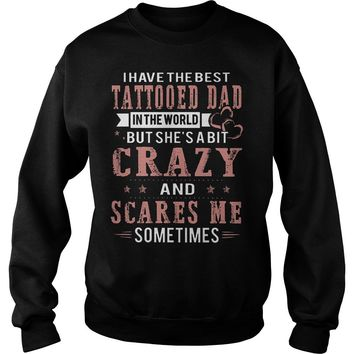 I Have The Best Tattooed Dad In The World But She's A Bit Crazy Shirt Sweat Shirt