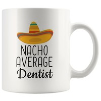 Explore the gifts! - Nacho Average Dentist Coffee Mug | Funny Best Gift for Dentist
