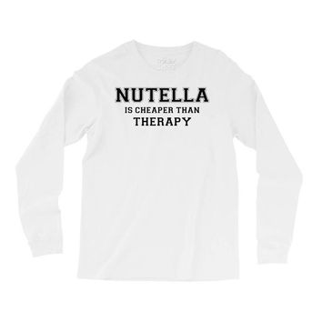 Nutella Is Cheaper Than Therapy Long Sleeve Shirts