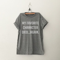 My favorite character died again t-shirt womens girls teens unisex grunge tumblr instagram blogger punk dope swag hype hipster gifts merch