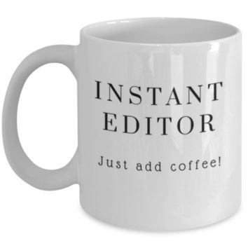 Cute Coffee Mug: Instant Editor Just Add Coffee - Editor Mug - Christmas Gift - Birthday Gift -  Funny Coffee Mug - Perfect Gift for Sibling, Parent, Relative, Best Friend, Coworker, Roommate