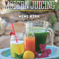 The Ultimate Book of Modern Juicing: More Than 200 Fresh Recipes to Cleanse, Cure, and Keep You Healthy: The Ultimate Book of Modern Juicing: Everything You Need to Know About Healthy Green Drinks, Juice Cleanses, and More