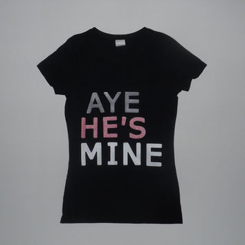 Aye He's Mine T-Shirt - Choose Any Color Shirt & Text