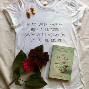 Play With Fairies Ride A Unicorn Swim With Mermaids Fly To The Moon Tshirt Tumblr Shirt Tumblr Saying Vacation Shirt