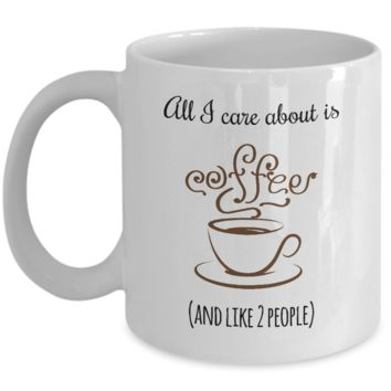 All I Care About Is Cofffee and Like 2 People Mug, Gifts for Introverts, Friendship Gift, 11oz