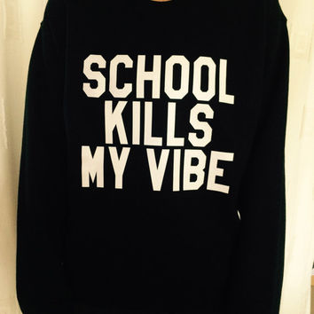 School kills my vibe sweatshirt black crewneck fangirls jumper funny saying fashion teens college