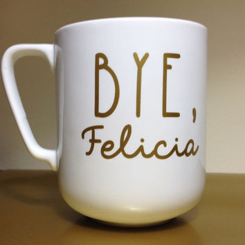Bye Felicia - Gold Lettering - Coffee Mug - Cup - Gold Print - Custom - Made to Order