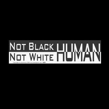 """NOT Black NOT white : HUMAN"" Black & White Bumper Sticker 11.5"" x 3"""