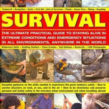 Survival: the Ultimate Practical Guide to Staying Alive in Extreme Conditions and Emergency Situations in all Environments, Anywhere in the Worl