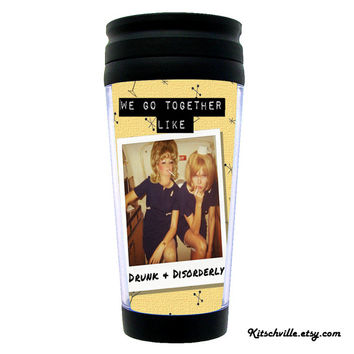 "Funny Travel Mug ""We Go Together Like Drunk & Disorderly"" for YOUR coffee or tea drinking best friend!"