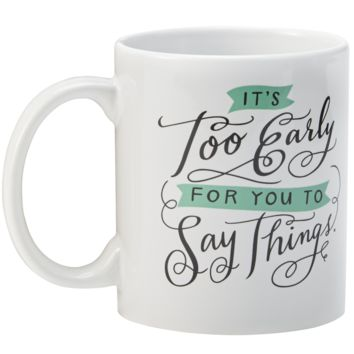 It's Too Early For You To Say Things Ceramic Coffee Mug
