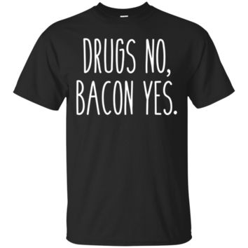 Drugs No, Bacon Yes. Funny Humor Saying Food Love Tee