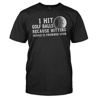 I Hit Golf Balls Because Hitting People is Frowned Upon