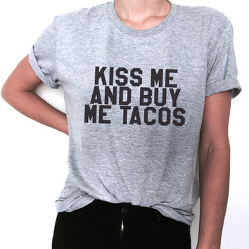 Kiss me and buy me tacos Tshirt funny fashion hipster tacos lover giftidea girls womens dope tumblr