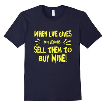 When Life Gives You Lemons Sell Them To Buy Wine T-Shirt