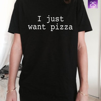 I just want pizza  TShirt Unisex womens gifts girls tumblr funny fangirls birthday teens teenager bestfriend girlfriend