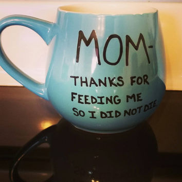 Mug/Cup/Mom thanks for feeding me so I did not die/Mother's Day gift/Gift for mom/Hand painted/Mother's Day/Birthday gift/Funny mug/Gift