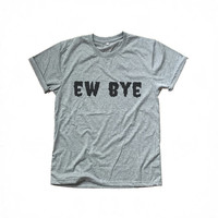 Ew Bye t-shirt grey clothing funny sayings womens gift girl teens unisex fashion sassy cute tumblr graphic tees grunge styles