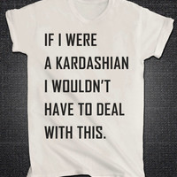 If I were a Kardashian I wouldn't have to deal with this Kim Kourtney Khloe Kendall Kylie Tshirt shirt Unisex t-shirt Kardashian Tumblr