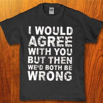 I would agre with you but then we'd both be wrong Men's t-shirt