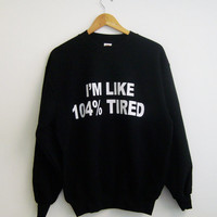 I'm like 104% tired sweatshirt, funny sweatshirt, tumblr sweatshirt, slogan sweatshirt, school clothing, school clothing, teen tumblr