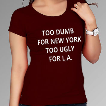 too dumb for new york too ugly for L.A. t shirt for Tshirt , Women ,Men