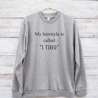 My hairstyle is called I tired shirt slogan funny shirt graphic tshirt cute shirt jumper sweater long sleeve sweatshirt women tees men shirt