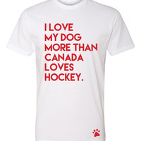 I Love My Dog More Than Canada Loves Hockey - Unisex T-Shirt