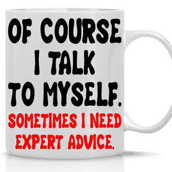 Of Course I Talk To Myself. Sometimes I need Expert Advice- 11OZ Funny Coffee Mug - Perfect Gag Gift- Great Birthday Gift, Gift for friend, Boyfriend or Girlfriend, Sibling or Parent - Crazy Bros Mugs
