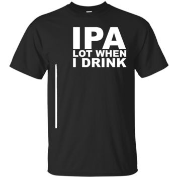 IPA Lot When I Drink Funny Drunk Beer Bar Party T-Shirt