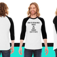 HOW TO SPEAK IRISH WHALE OIL BEEF HOOKED (SAY IT American Apparel Unisex 3/4 Sleeve T-Shirt