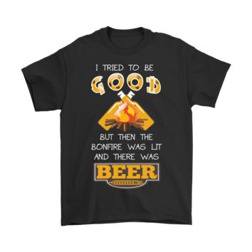 I Tried To Be Good But Then The Bonfire Was Lit And There Was Beer T-Shirt For Men & Women