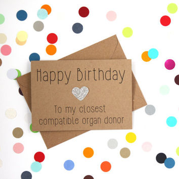 Funny brother/ sister birthday card. Happy birthday to my closest compatible organ donor