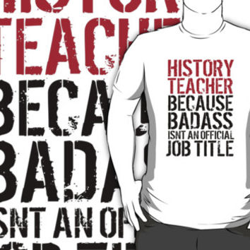 a8f67c9a Funny 'History Teacher Because Badass Isn't an Official Job Titl