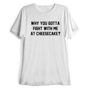 WHY YOU GOTTA FIGHT WITH ME AT CHEESECAKE? Women's Casual T-Shirt