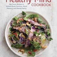 The Healthy Mind Cookbook: Big-Flavor Recipes to Enhance Brain Function, Mood, Memory, and Mental Clarity
