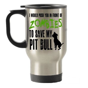 I would push you in front of Zombies to Save my Pit Bull Stainless Steel Travel Insulated Tumblers Mug